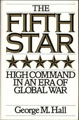 The Fifth Star: High Command in an Era of Global War, Hall, George M.