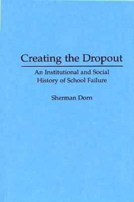 Creating the Dropout: An Institutional and Social History of School Failure, Dorn, Sherman
