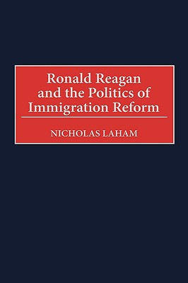 Ronald Reagan and the Politics of Immigration Reform, Laham, Nicholas