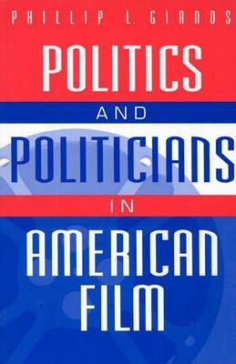 Politics and Politicians in American Film:, Gianos, Phillip L.
