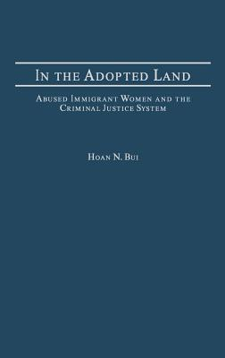 Image for In the Adopted Land: Abused Immigrant Women and the Criminal Justice System (Criminal Justice, Delinquency, and Corrections)
