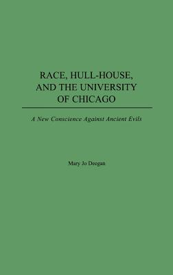 Race, Hull-House, and the University of Chicago: A New Conscience Against Ancient Evils, Deegan, Mary Jo