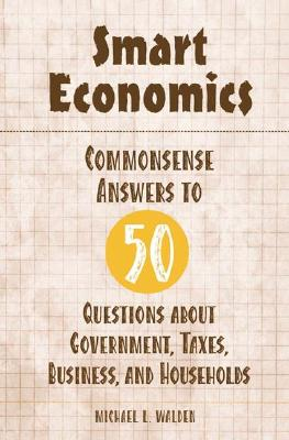 Smart Economics: Commonsense Answers to 50 Questions about Government, Taxes, Business, and Households, Walden, Michael