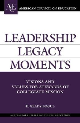 Leadership Legacy Moments: Visions and Values for Stewards of Collegiate Mission (ACE/Praeger Series on Higher Education) (Hardcover), Bogue, E. Grady