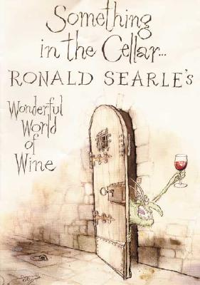 Something in the Cellar . . .: Ronald Searle's Wonderful World of Wine, Searle, Ronald