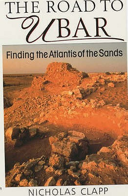 The Road to Ubar: Finding the Atlantis of the Sands, CLAPP, Nicholas