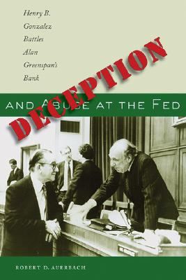 Image for Deception and Abuse at the Fed: Henry B. Gonzalez Battles Alan Greenspan's Bank
