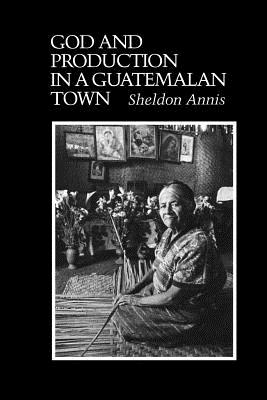 God and Production in a Guatemalan Town, ANNIS, Sheldon