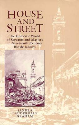 Image for HOUSE AND STREET DOMESTIC WORLD OF SERVANTS & MASTERS IN NINETEENTH -CENTURY RIO DE JANEIRO