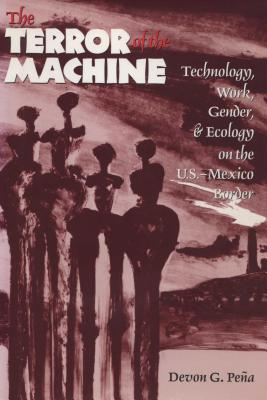 Image for The Terror of the Machine: Technology, Work, Gender, and Ecology on the U.S.-Mexico Border (Cmas Border & Migration Studies)