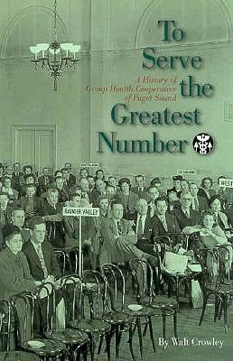Image for To Serve the Greatest Number: A History of Group Health Cooperative of Puget Sound