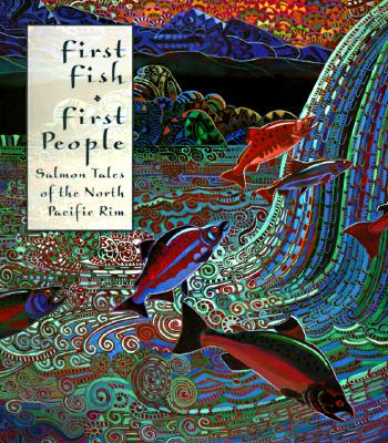 First Fish, First People: Salmon Tales of the North Pacific Rim, Roche, Judith; McHutchison, Meg