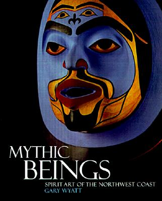Mythic Beings: Spirit Art of the Northwest Coast, WYATT, Gary