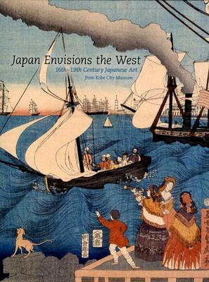 Image for Japan Envisions the West : 16th - 19th Century Japanese Art from Kobe City Museum