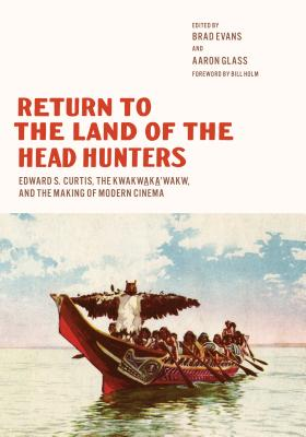 Image for Return to the Land of the Head Hunters: Edward S. Curtis, the Kwakwaka'wakw, and the Making of Modern Cinema