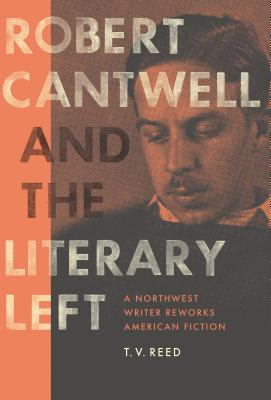 Image for Robert Cantwell and the Literary Left A Northwest Writer Reworks American Fiction