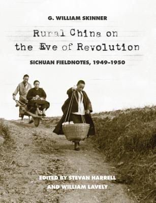 Rural China on the Eve of Revolution: Sichuan Fieldnotes, 1949-1950, Skinner, G. William