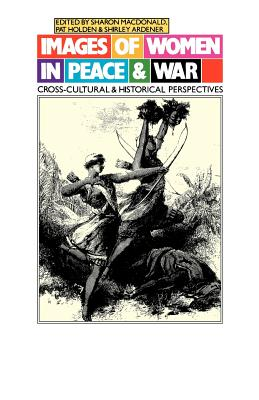 Images of Women in Peace and War: Cross-Cultural and Historical Perspectives, Ardener, Shirley; MacDonald, Sharon; Holden, Pat