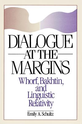 Dialogue at the Margins: Whorf, Bakhtin, and Linguistic Relativity (New Directions in Anthropological Writing), Schultz, Emily A.