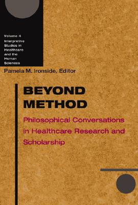 Beyond Method: Philosophical Conversations in Healthcare Research and Scholarship (Interpretive Studies in Healthcare and the Human Sciences)