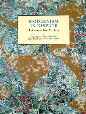 Modernism in Dispute: Art Since the Forties (Modern Art--Practices & Debates), Harris, Jonathan; Frascina, Francis; Harrison, Dr. Charles; Wood, Paul