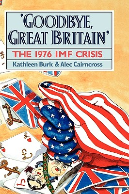 Goodbye, Great Britain: The 1976 IMF Crisis, Burk, Kathleen; Cairncross, Alec