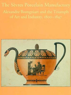 Image for The Sèvres Porcelain Manufactory: Alexandre Brongniart and the Triumph of Art and Industry, 1800-1847 (Bard Graduate Centre for Studies in the Decorative Arts, Design & Culture)