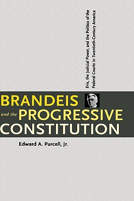 Image for Brandeis and the Progressive Constitution: Erie, the Judicial Power, and the Politics of the Federal Courts in Twentieth-Century America