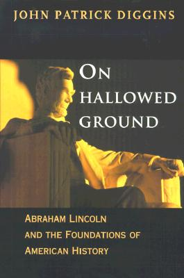 On Hallowed Ground: Abraham Lincoln and the Foundations of American History, Diggins, John Patrick