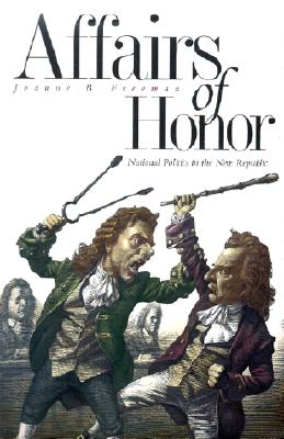 Affairs of Honor: National Politics in the New Republic, Freeman, Joanne B.