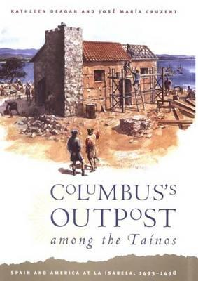 Columbus's Outpost among the Taínos: Spain and America at La Isabela, 1493-1498, Deagan, Kathleen; Cruxent, José María