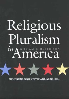 Religious Pluralism in America: The Contentious History of a Founding Ideal, Hutchison, William R.