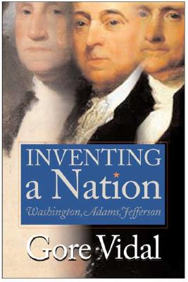 Inventing A Nation: Washington, Adams, Jefferson, Vidal, Gore