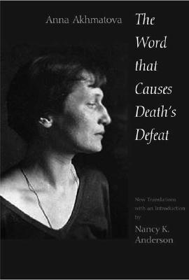 Word That Causes Death's Defeat: Poems of Memory (Annals of Communism), The, Akhmatova, Anna