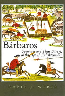 Barbaros : Spaniards and Their Savages in the Age of Enlightenment, David J. Weber