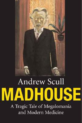 Madhouse: A Tragic Tale of Megalomania and Modern Medicine, Scull, Andrew