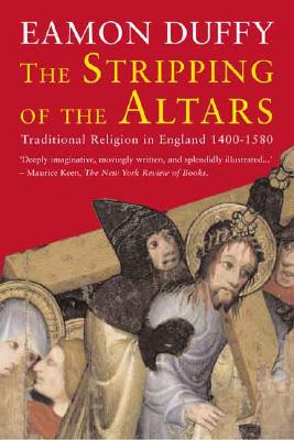 The Stripping of the Altars: Traditional Religion in England, 1400-1580 (Second Edition), EAMON DUFFY