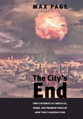Image for The City's End: Two Centuries of Fantasies, Fears, and Premonitions of New York's Destruction