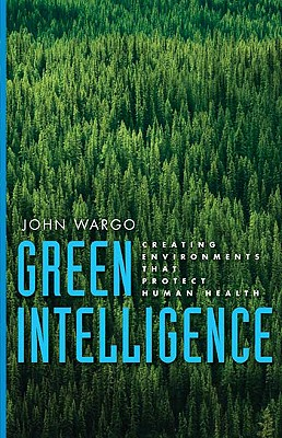 Green Intelligence: Creating Environments That Protect Human Health, Wargo, John