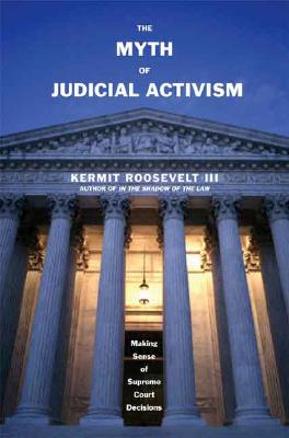 The Myth of Judicial Activism: Making Sense of Supreme Court Decisions, Roosevelt III, Kermit