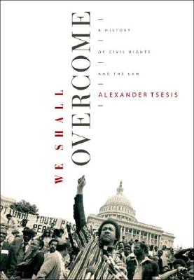 We Shall Overcome: A History of Civil Rights and the Law, Alexander Tsesis