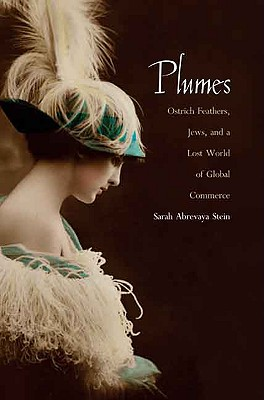 Plumes: Ostrich Feathers, Jews, and a Lost World of Global Commerce, Stein, Sarah Abrevaya