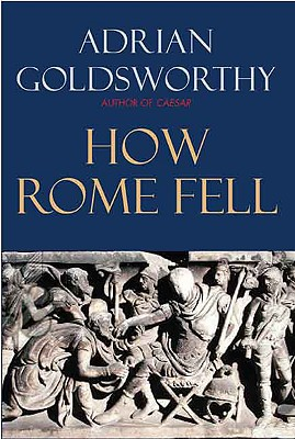 How Rome Fell: Death of a Superpower, Goldsworthy, Adrian
