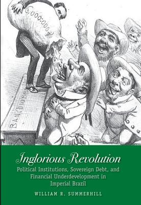 Image for Inglorious Revolution: Political Institutions, Sovereign Debt, and Financial Underdevelopment in Imperial Brazil (Yale Series in Economic and Financial History)