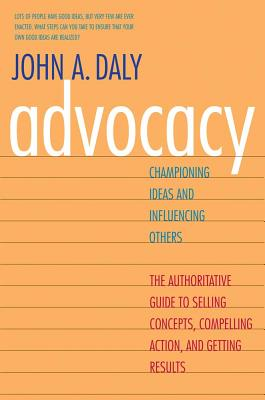 Advocacy: Championing Ideas and Influencing Others, Daly, John A.