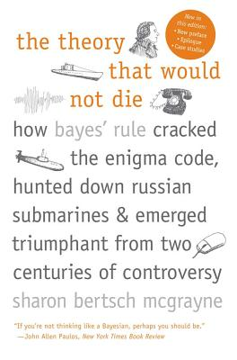 The Theory That Would Not Die: How Bayes' Rule Cracked the Enigma Code, Hunted Down Russian Submarines, and Emerged Triumphant from Two Centuries of Controversy, McGrayne, Sharon Bertsch