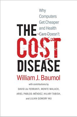 Image for The Cost Disease: Why Computers Get Cheaper and Health Care Doesn't