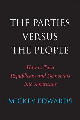 The Parties Versus the People: How to Turn Republicans and Democrats into Americans, Edwards, Mickey