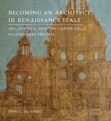 Image for Becoming an Architect in Renaissance Italy: Art, Science, and the Career of Baldassarre Peruzzi