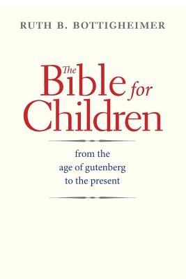 The Bible for Children: From the Age of Gutenberg to the Present, Ruth B. Bottigheimer